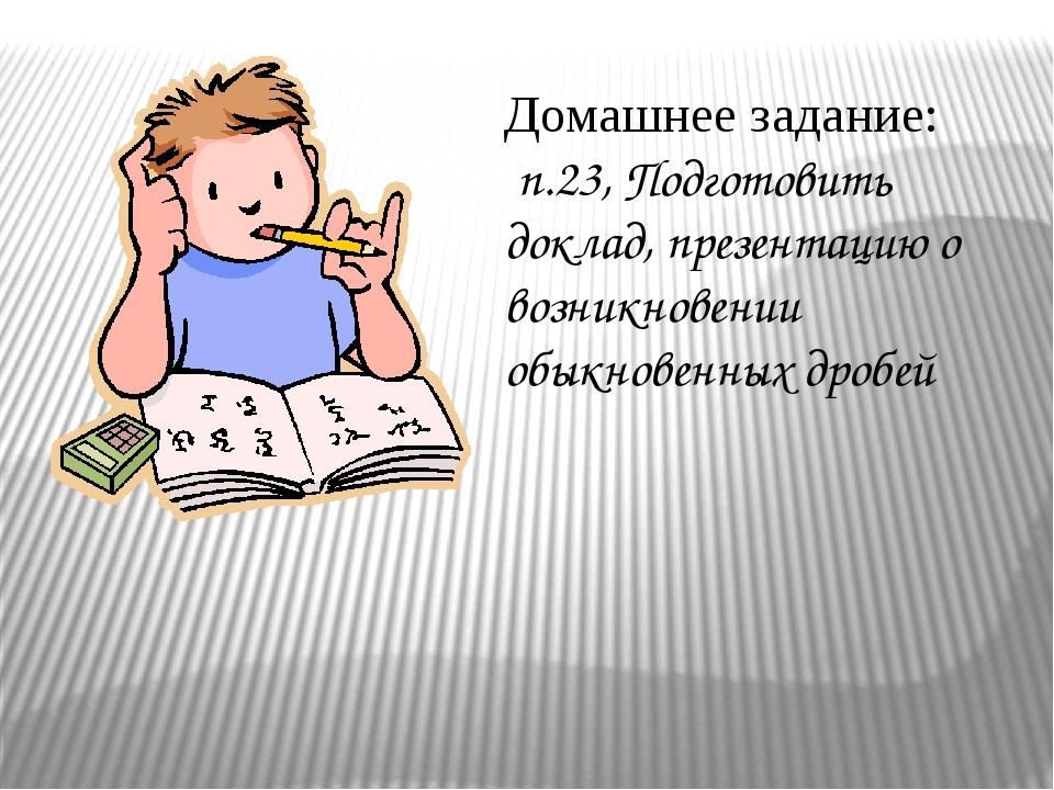 Домашнее задание: п.23, Подготовить доклад, презентацию о возникновении обык...