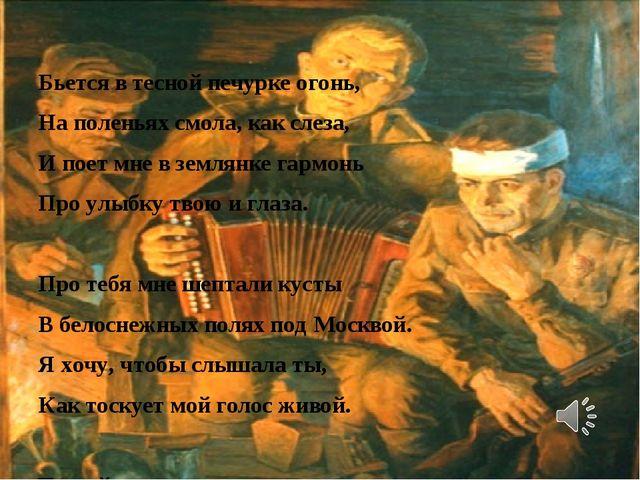 Бьется в тесной печурке огонь, На поленьях смола, как слеза, И поет мне в зем...