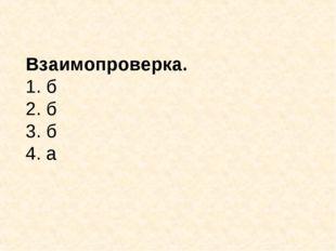 Взаимопроверка. 1. б 2. б 3. б 4. а