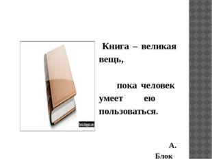 Книга – великая вещь, пока человек умеет ею пользоваться. А. Блок
