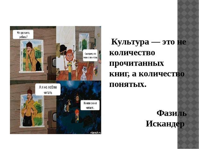Культура — это не количество прочитанных книг, а количество понятых. Фазиль...