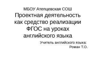 МБОУ Атепцевская СОШ Проектная деятельность как средство реализации ФГОС на у