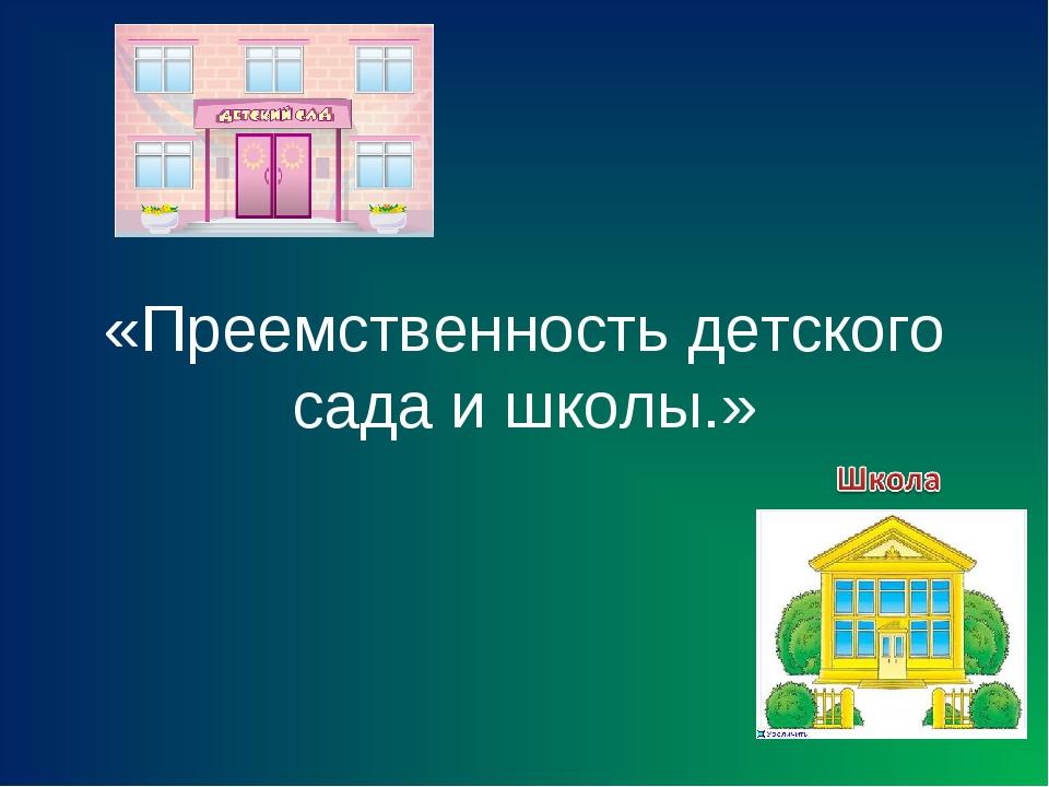 «Преемственность детского сада и школы.»