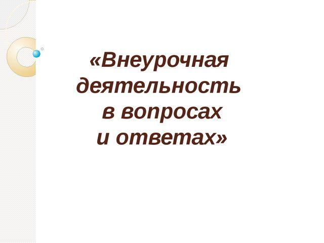 «Внеурочная деятельность в вопросах и ответах»