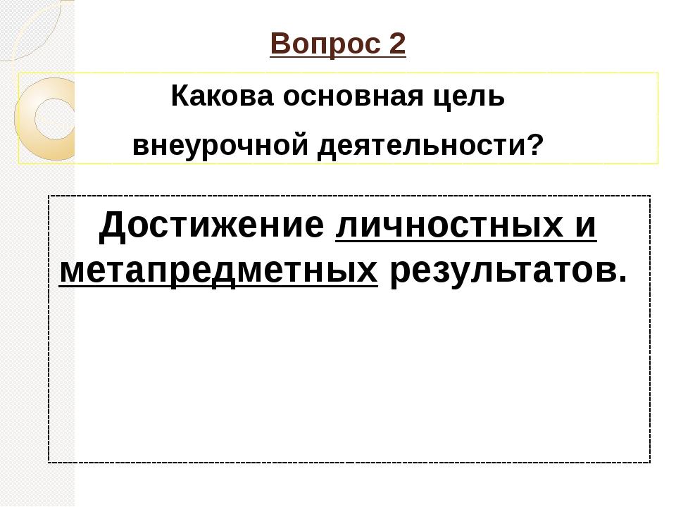 Вопрос 2 Какова основная цель внеурочной деятельности? Достижение личностных...