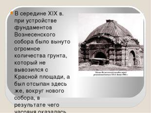 В середине XIX в. при устройстве фундаментов Вознесенского собора было вынут