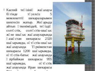 Каспий теңізінің жағалауы бүгінде тәуелсіз 5 мемлекеттің шекараларымен шекте