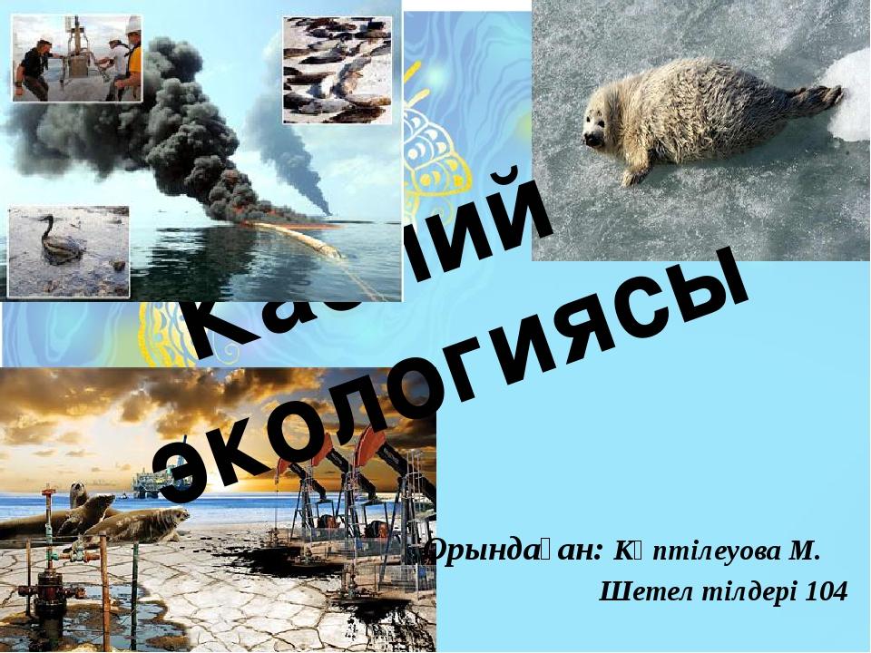 Каспий экологиясы Орындаған: Көптілеуова М. Шетел тілдері 104