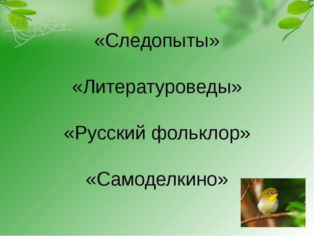 «Следопыты» «Литературоведы» «Русский фольклор» «Самоделкино»