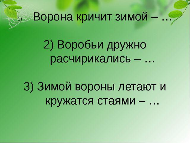 Ворона кричит зимой – … 2) Воробьи дружно расчирикались – … 3) Зимой вороны л...