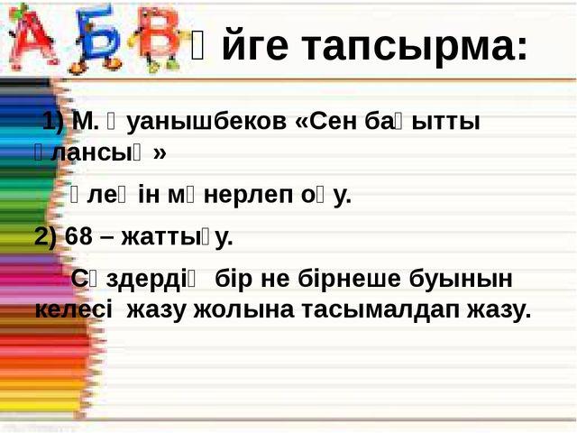 1) М. Қуанышбеков «Сен бақытты ұлансың» өлеңін мәнерлеп оқу. 2) 68 – жаттығу...