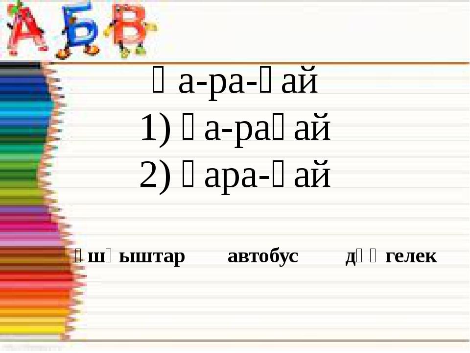 Қа-ра-ғай 1) қа-рағай 2) қара-ғай ұшқыштар автобус дөңгелек
