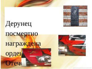 Дерунец посмертно награждена орденом Отечественной войны 1 степени. Ее имене
