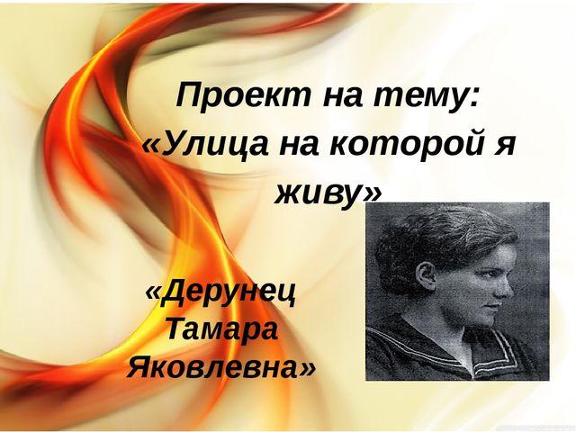 Проект на тему: «Улица на которой я живу» «Дерунец Тамара Яковлевна»