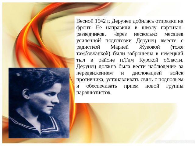 Весной 1942 г. Дерунец добилась отправки на фронт. Ее направили в школу парти...