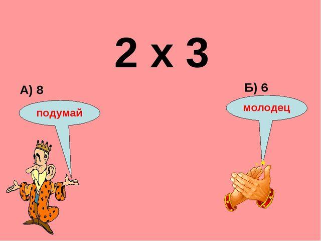 2 х 3 А) 8 Б) 6 подумай молодец