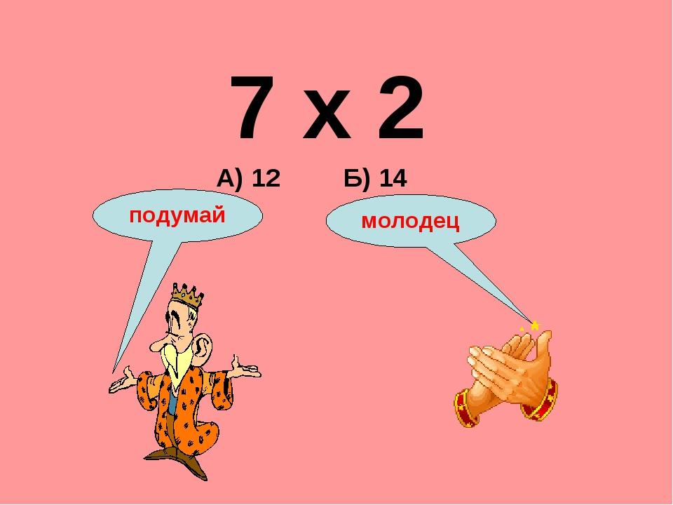 7 х 2 А) 12 Б) 14 подумай молодец