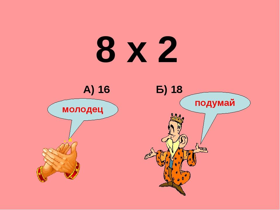 8 х 2 Б) 18 А) 16 подумай молодец