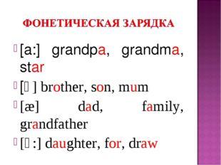 [a:] grandpa, grandma, star [ᴧ] brother, son, mum [æ] dad, family, grandfathe