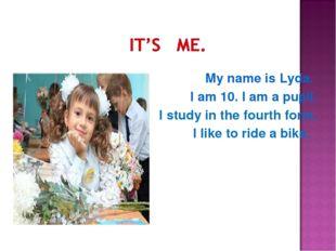 My name is Lyda. I am 10. I am a pupil. I study in the fourth form. I like t