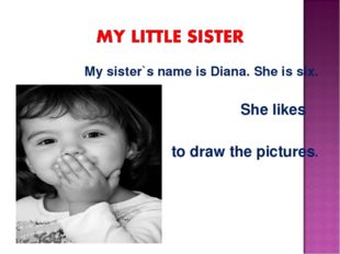 My sister`s name is Diana. She is six. She likes to draw the pictures.