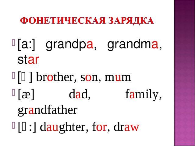 [a:] grandpa, grandma, star [ᴧ] brother, son, mum [æ] dad, family, grandfathe...