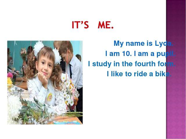 My name is Lyda. I am 10. I am a pupil. I study in the fourth form. I like t...