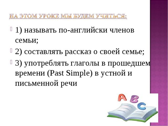 1) называть по-английски членов семьи; 2) составлять рассказ о своей семье; 3...