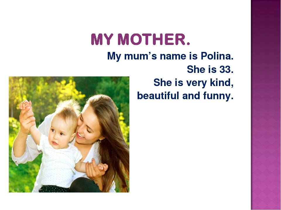 My mum's name is Polina. She is 33. She is very kind, beautiful and funny.