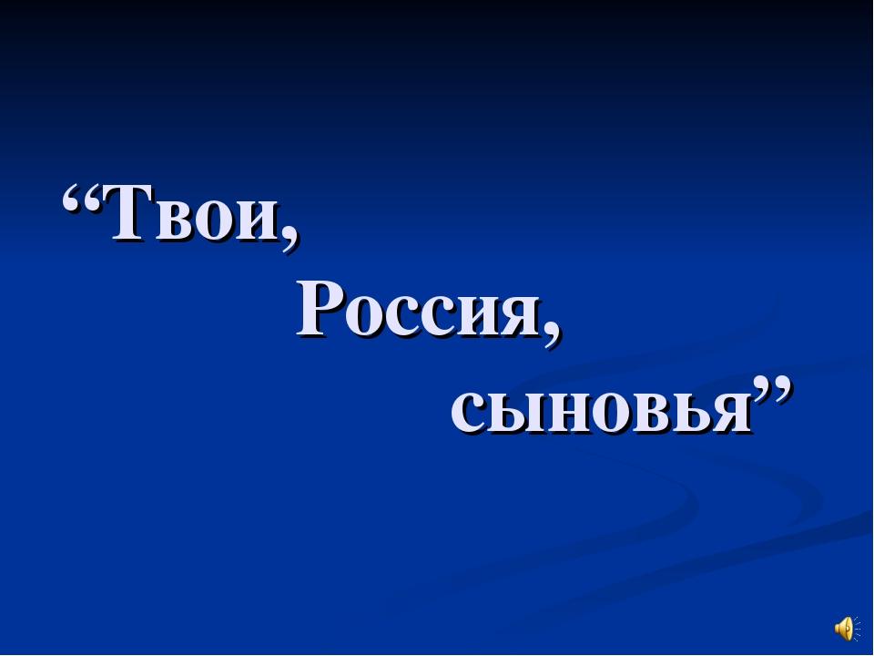 """""""Твои,  Россия,  сыновья"""""""