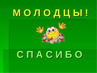 М О Л О Д Ц Ы ! С П А С И Б О