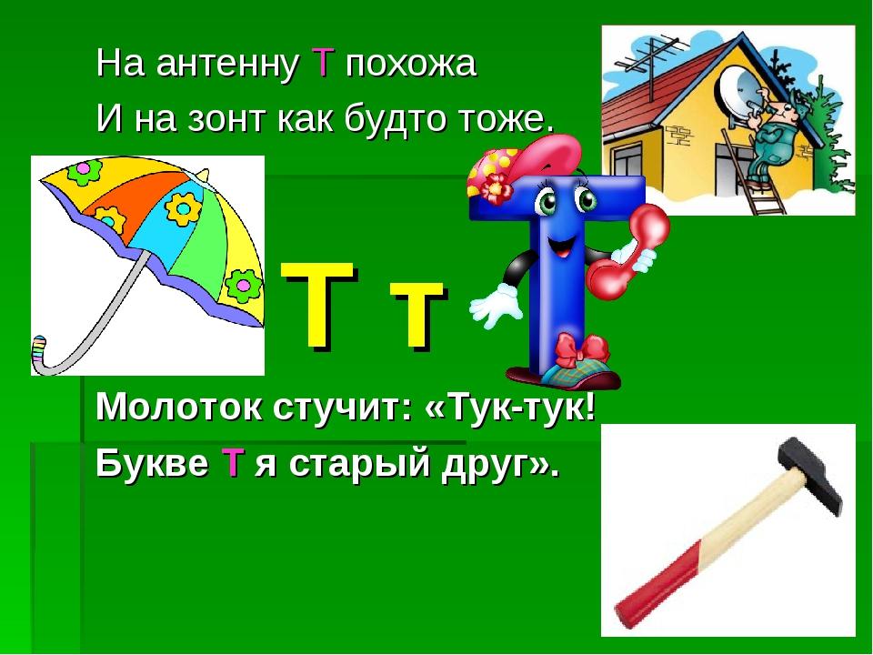 На антенну Т похожа И на зонт как будто тоже.  Т т Молоток стучит: «Тук-ту...