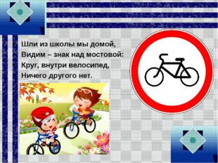 Шли из школы мы домой, Видим – знак над мостовой: Круг, внутри велосипед, Нич
