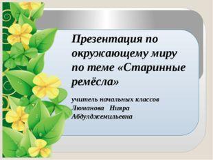 Презентация по окружающему миру по теме «Старинные ремёсла» учитель начальны