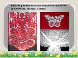 Владимировская вышивка, вологодское кружево, оренбургский пуховый платок