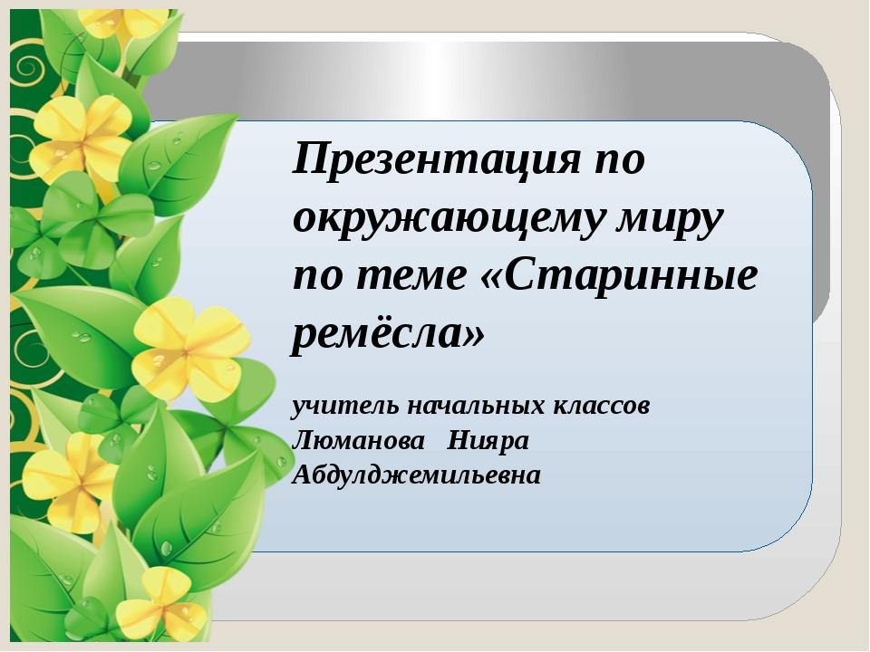 Презентация по окружающему миру по теме «Старинные ремёсла» учитель начальны...