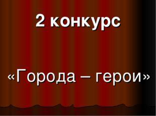 2 конкурс «Города – герои»