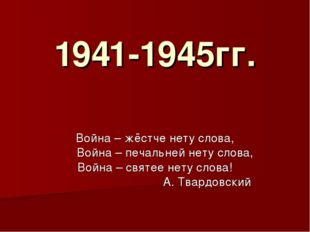1941-1945гг. Война – жёстче нету слова, Война – печальней нету слова, Война –