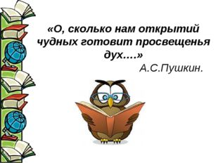 «О, сколько нам открытий чудных готовит просвещенья дух….» А.С.Пушкин.