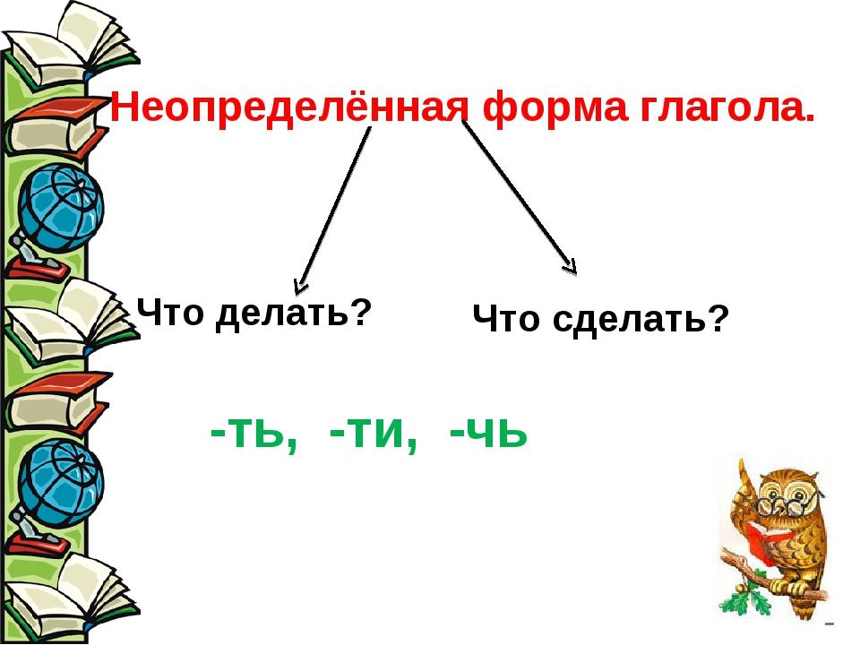 Неопределённая форма глагола. Что делать? Что сделать? -ть, -ти, -чь
