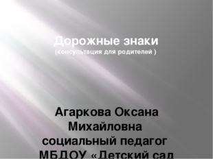 Дорожные знаки (консультация для родителей ) Агаркова Оксана Михайловна социа