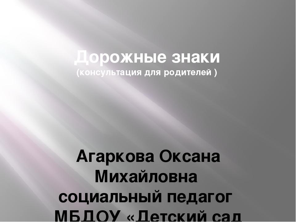 Дорожные знаки (консультация для родителей ) Агаркова Оксана Михайловна социа...