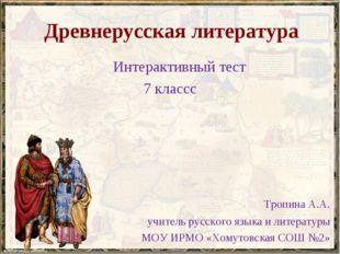Древнерусская литература Интерактивный тест 7 классс Тропина А.А. учитель рус