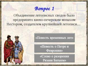 Вопрос 1 Объединение летописных сводов было предпринято киево-печерским монах
