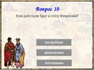 Вопрос 10 Кем работали брат и отец Февронии?