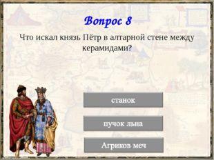 Вопрос 8 Что искал князь Пётр в алтарной стене между керамидами?