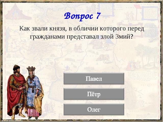 Вопрос 7 Как звали князя, в обличии которого перед гражданами представал злой...
