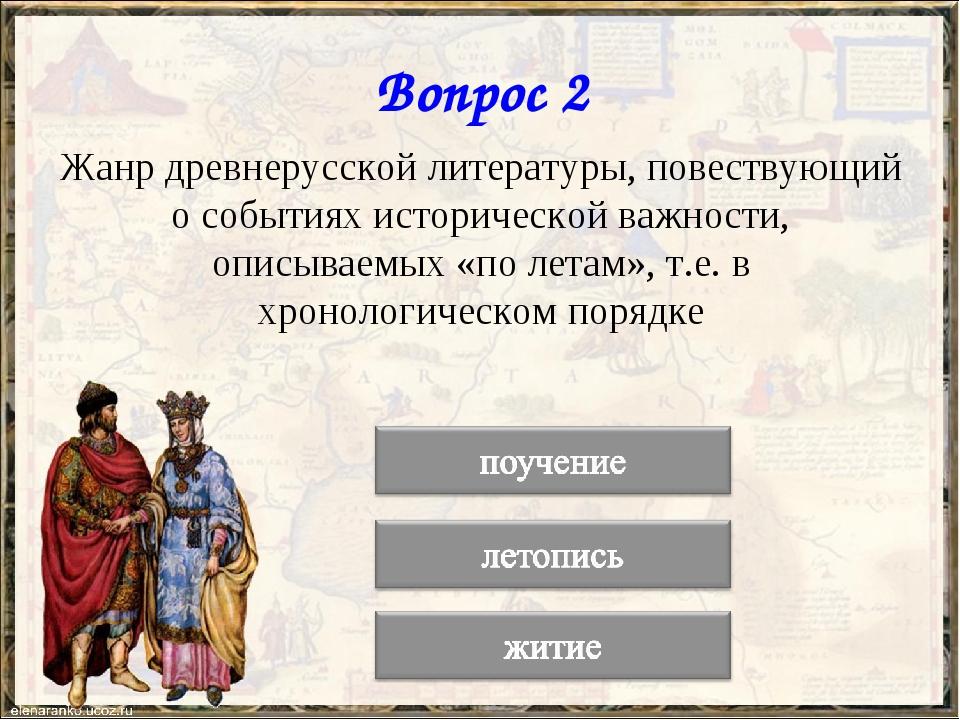 Вопрос 2 Жанр древнерусской литературы, повествующий о событиях исторической...