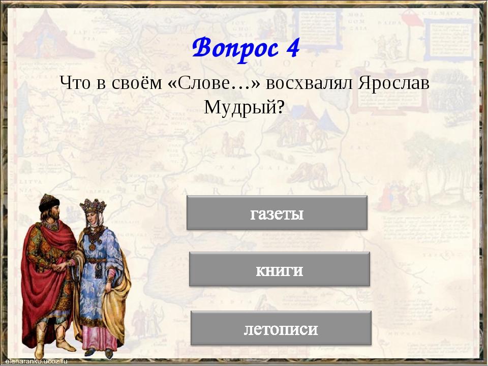 Вопрос 4 Что в своём «Слове…» восхвалял Ярослав Мудрый?