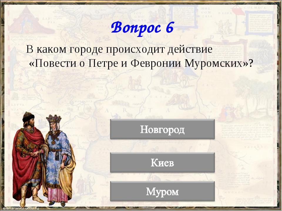Вопрос 6 В каком городе происходит действие «Повести о Петре и Февронии Муром...